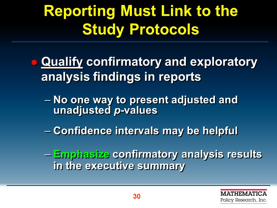 Reporting Must Link to the Study Protocols Qualify confirmatory and exploratory analysis findings in reports –No one way to present adjusted and unadjusted p-values –Confidence intervals may be helpful –Emphasize confirmatory analysis results in the executive summary Qualify confirmatory and exploratory analysis findings in reports –No one way to present adjusted and unadjusted p-values –Confidence intervals may be helpful –Emphasize confirmatory analysis results in the executive summary 30