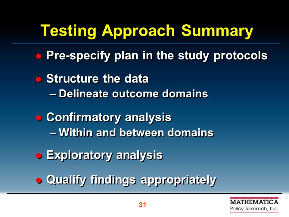 Testing Approach Summary Pre-specify plan in the study protocols Structure the data –Delineate outcome domains Confirmatory analysis –Within and between domains Exploratory analysis Qualify findings appropriately Pre-specify plan in the study protocols Structure the data –Delineate outcome domains Confirmatory analysis –Within and between domains Exploratory analysis Qualify findings appropriately 31