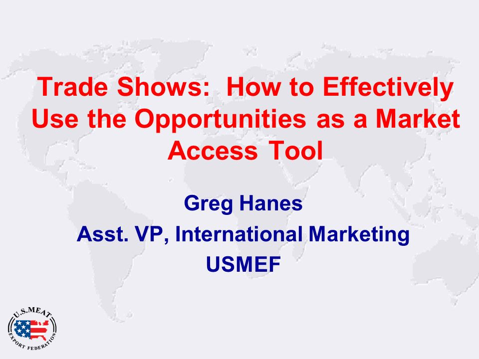 Trade Shows: How to Effectively Use the Opportunities as a Market Access Tool Greg Hanes Asst.