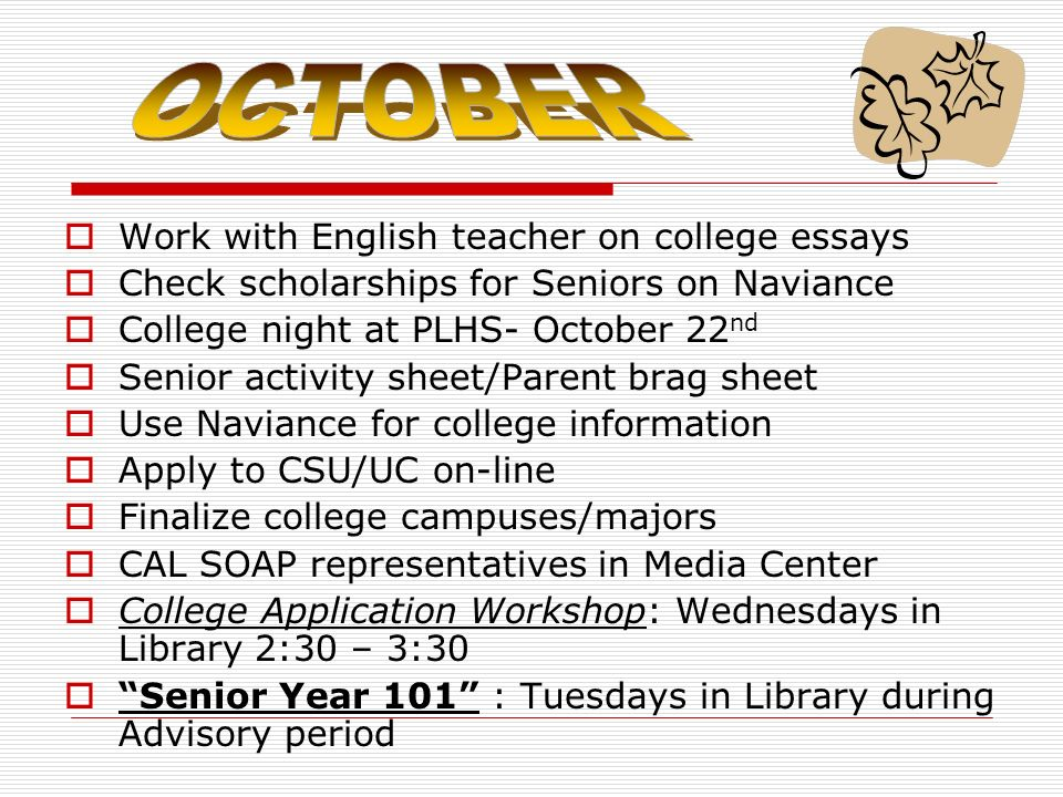 Work with English teacher on college essays Check scholarships for Seniors on Naviance College night at PLHS- October 22 nd Senior activity sheet/Parent brag sheet Use Naviance for college information Apply to CSU/UC on-line Finalize college campuses/majors CAL SOAP representatives in Media Center College Application Workshop: Wednesdays in Library 2:30 – 3:30 Senior Year 101 : Tuesdays in Library during Advisory period