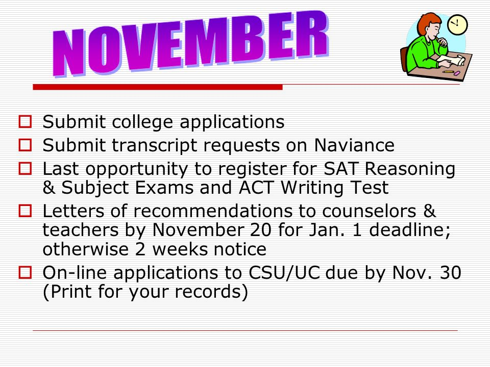 Submit college applications Submit transcript requests on Naviance Last opportunity to register for SAT Reasoning & Subject Exams and ACT Writing Test Letters of recommendations to counselors & teachers by November 20 for Jan.