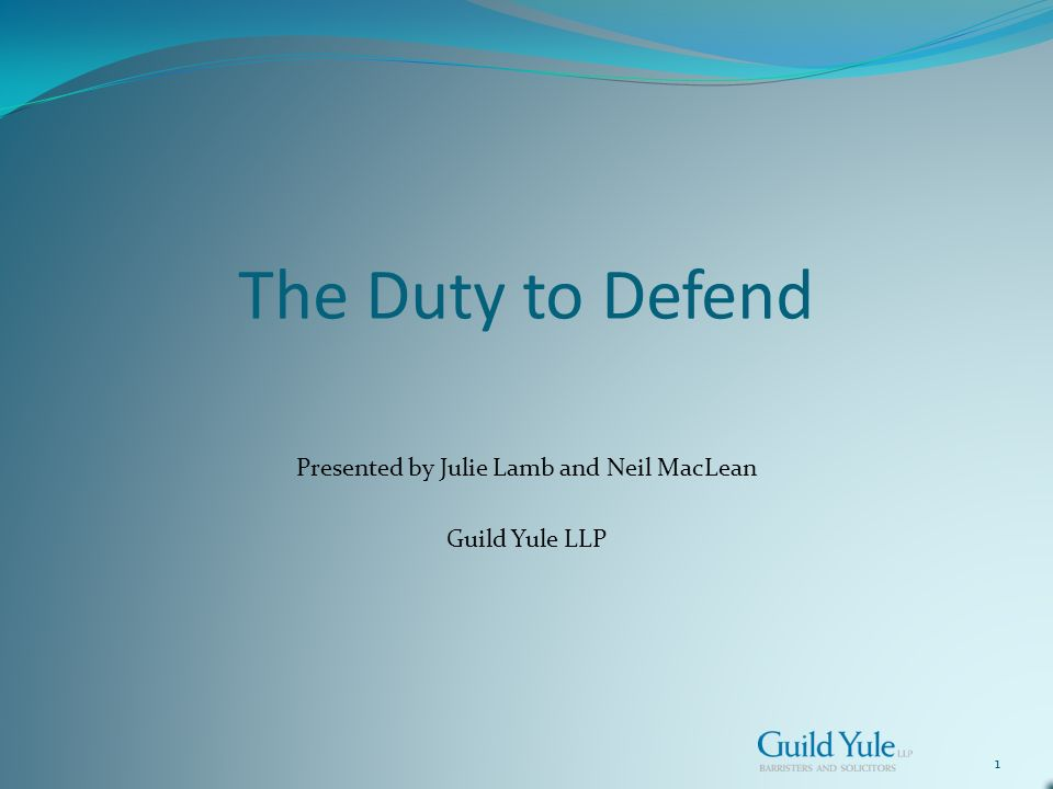 1 The Duty to Defend Presented by Julie Lamb and Neil MacLean Guild Yule LLP