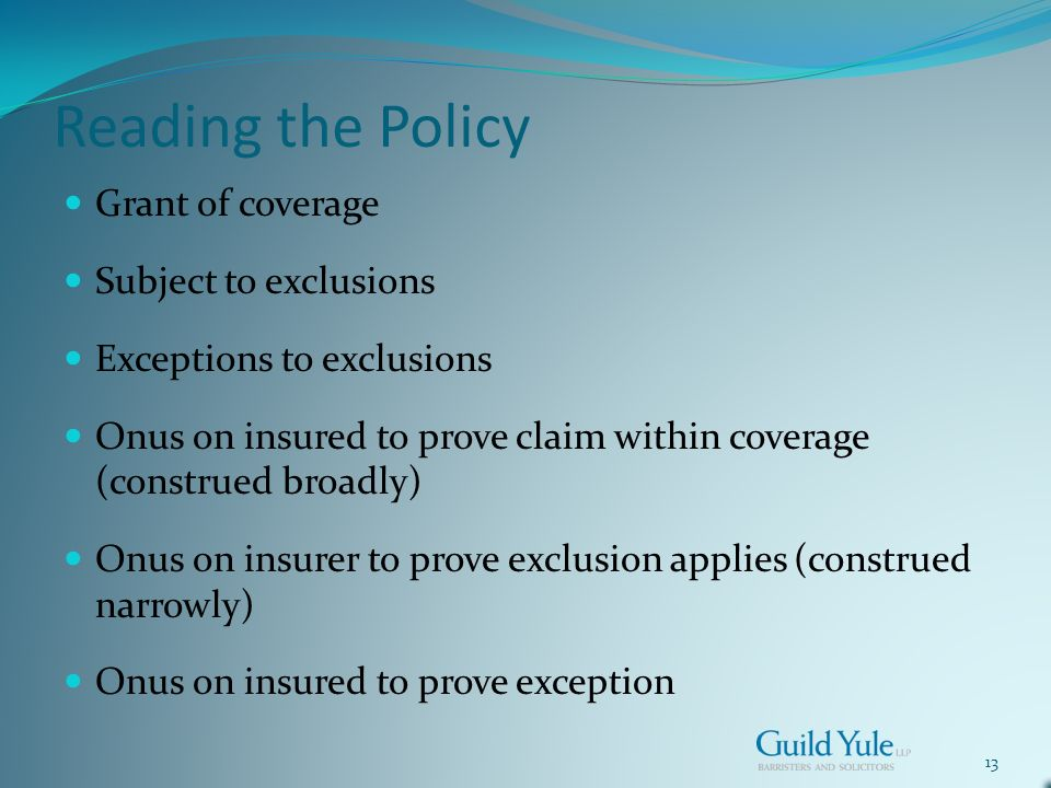 13 Reading the Policy Grant of coverage Subject to exclusions Exceptions to exclusions Onus on insured to prove claim within coverage (construed broadly) Onus on insurer to prove exclusion applies (construed narrowly) Onus on insured to prove exception