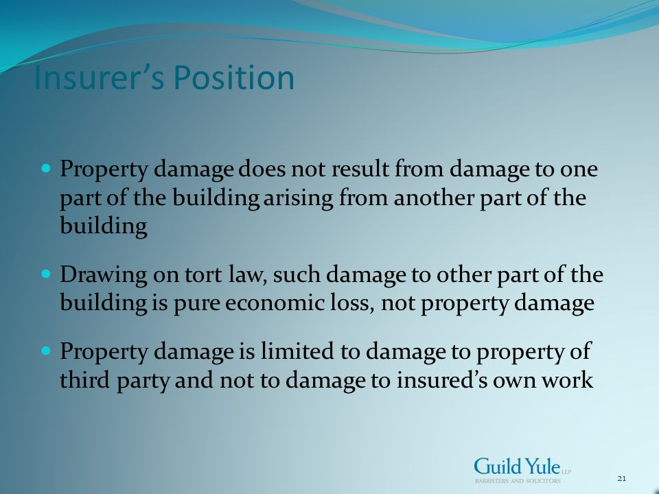 21 Insurers Position Property damage does not result from damage to one part of the building arising from another part of the building Drawing on tort law, such damage to other part of the building is pure economic loss, not property damage Property damage is limited to damage to property of third party and not to damage to insureds own work