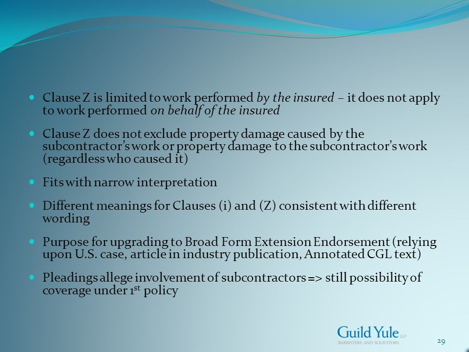 29 Clause Z is limited to work performed by the insured – it does not apply to work performed on behalf of the insured Clause Z does not exclude property damage caused by the subcontractors work or property damage to the subcontractors work (regardless who caused it) Fits with narrow interpretation Different meanings for Clauses (i) and (Z) consistent with different wording Purpose for upgrading to Broad Form Extension Endorsement (relying upon U.S.
