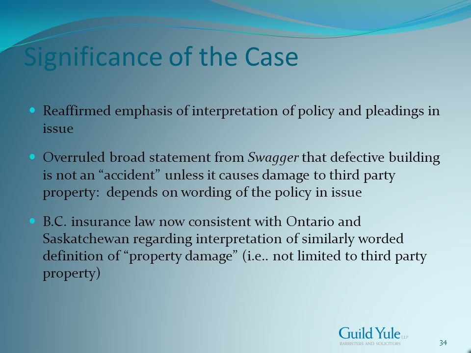 34 Significance of the Case Reaffirmed emphasis of interpretation of policy and pleadings in issue Overruled broad statement from Swagger that defective building is not an accident unless it causes damage to third party property: depends on wording of the policy in issue B.C.