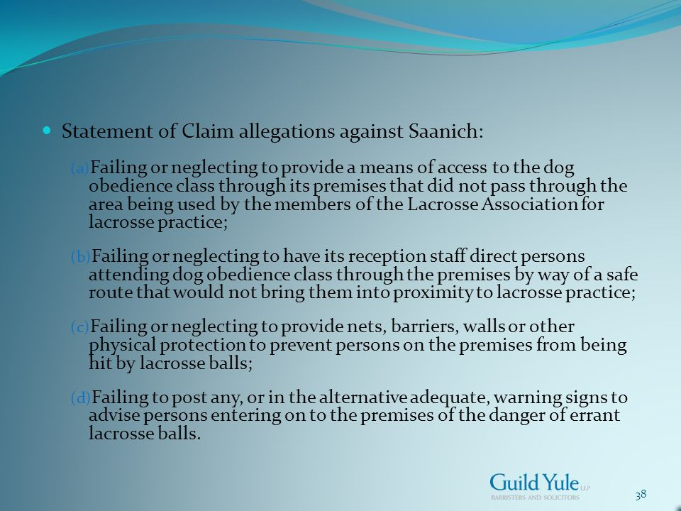 38 Statement of Claim allegations against Saanich: (a) Failing or neglecting to provide a means of access to the dog obedience class through its premises that did not pass through the area being used by the members of the Lacrosse Association for lacrosse practice; (b) Failing or neglecting to have its reception staff direct persons attending dog obedience class through the premises by way of a safe route that would not bring them into proximity to lacrosse practice; (c) Failing or neglecting to provide nets, barriers, walls or other physical protection to prevent persons on the premises from being hit by lacrosse balls; (d) Failing to post any, or in the alternative adequate, warning signs to advise persons entering on to the premises of the danger of errant lacrosse balls.