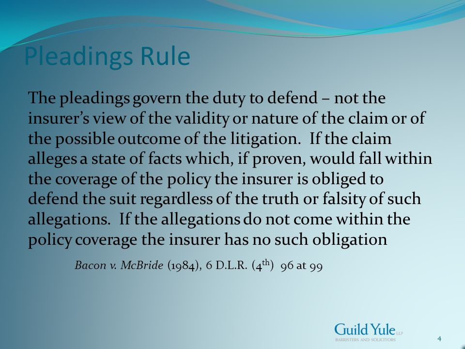 4 Pleadings Rule The pleadings govern the duty to defend – not the insurers view of the validity or nature of the claim or of the possible outcome of the litigation.