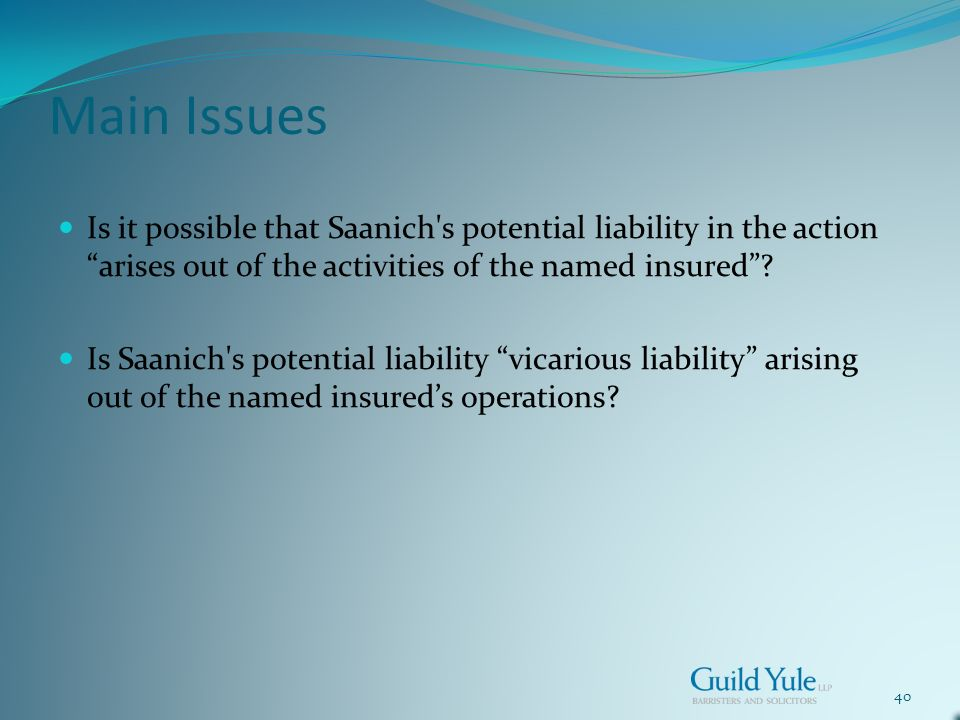 40 Main Issues Is it possible that Saanich s potential liability in the action arises out of the activities of the named insured.