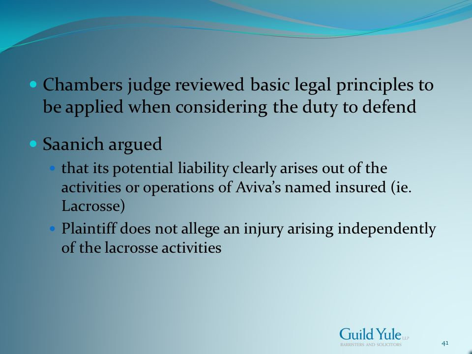 41 Chambers judge reviewed basic legal principles to be applied when considering the duty to defend Saanich argued that its potential liability clearly arises out of the activities or operations of Avivas named insured (ie.