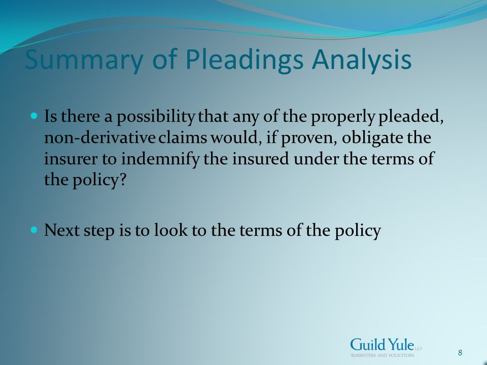 8 Summary of Pleadings Analysis Is there a possibility that any of the properly pleaded, non-derivative claims would, if proven, obligate the insurer to indemnify the insured under the terms of the policy.