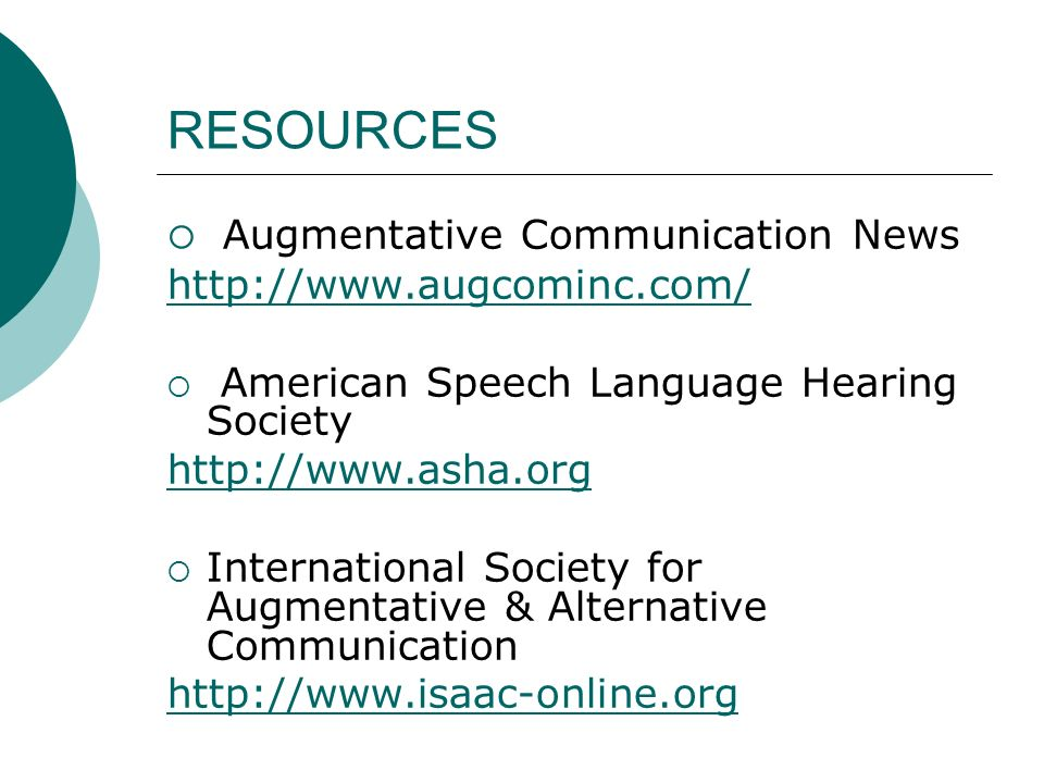 RESOURCES Augmentative Communication News http://www.augcominc.com/ American Speech Language Hearing Society http://www.asha.org International Society for Augmentative & Alternative Communication http://www.isaac-online.org