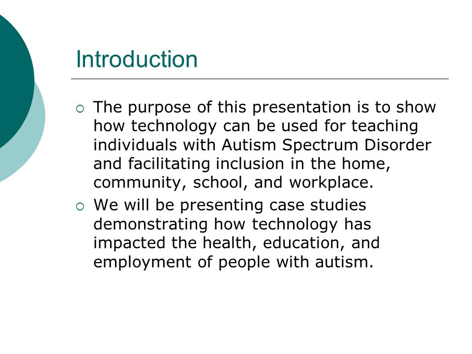 Introduction The purpose of this presentation is to show how technology can be used for teaching individuals with Autism Spectrum Disorder and facilitating inclusion in the home, community, school, and workplace.
