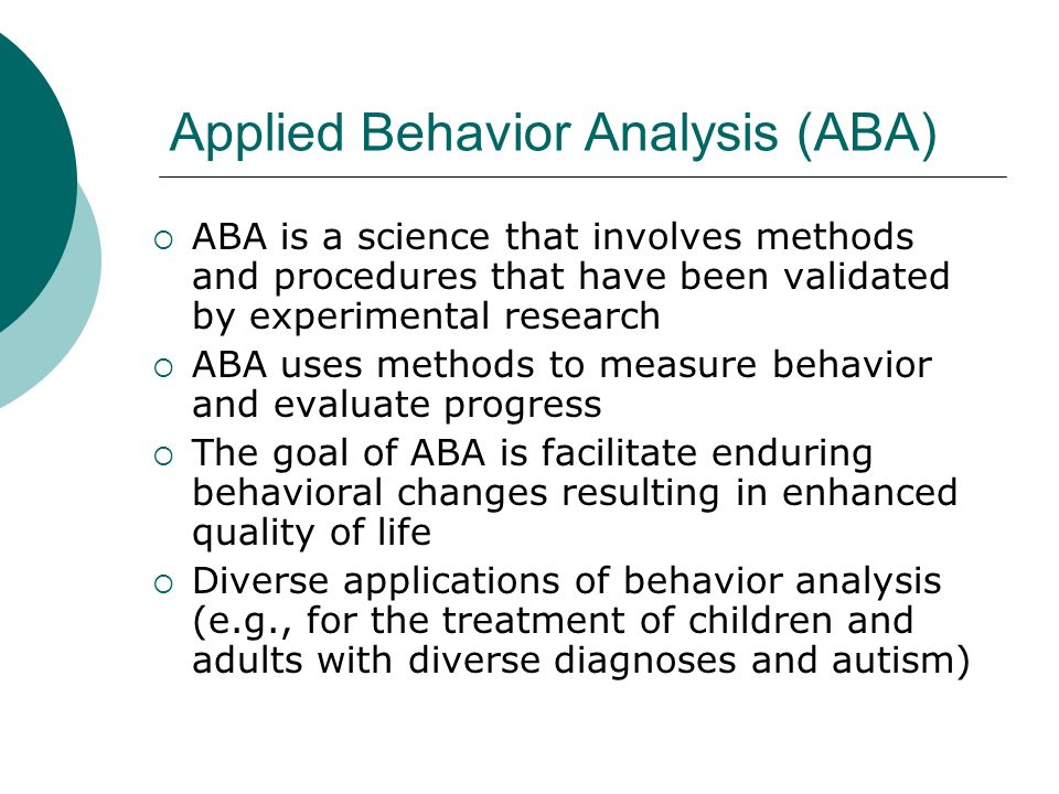 Applied Behavior Analysis (ABA) ABA is a science that involves methods and procedures that have been validated by experimental research ABA uses methods to measure behavior and evaluate progress The goal of ABA is facilitate enduring behavioral changes resulting in enhanced quality of life Diverse applications of behavior analysis (e.g., for the treatment of children and adults with diverse diagnoses and autism)