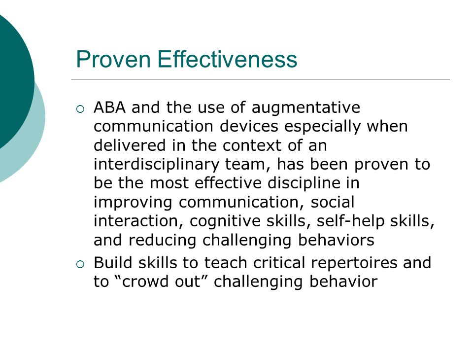Proven Effectiveness ABA and the use of augmentative communication devices especially when delivered in the context of an interdisciplinary team, has been proven to be the most effective discipline in improving communication, social interaction, cognitive skills, self-help skills, and reducing challenging behaviors Build skills to teach critical repertoires and to crowd out challenging behavior
