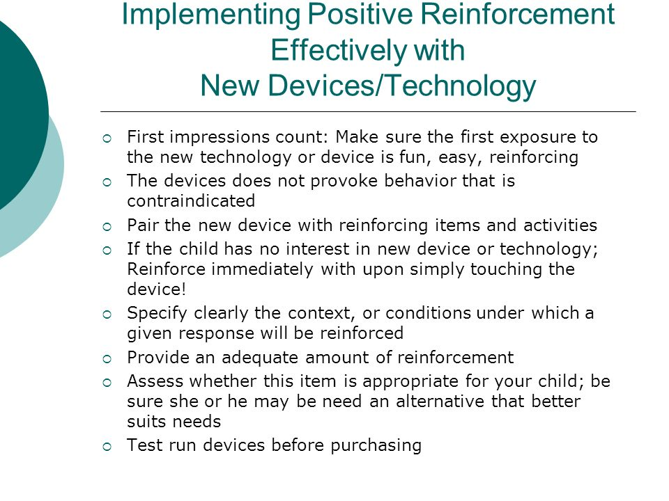 Implementing Positive Reinforcement Effectively with New Devices/Technology First impressions count: Make sure the first exposure to the new technology or device is fun, easy, reinforcing The devices does not provoke behavior that is contraindicated Pair the new device with reinforcing items and activities If the child has no interest in new device or technology; Reinforce immediately with upon simply touching the device.