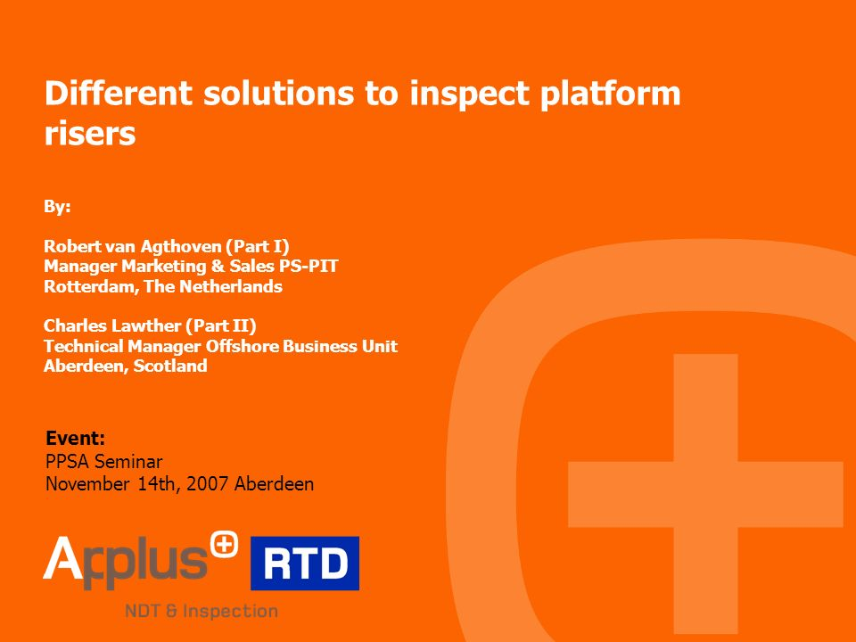 Different solutions to inspect platform risers By: Robert van Agthoven (Part I) Manager Marketing & Sales PS-PIT Rotterdam, The Netherlands Charles Lawther (Part II) Technical Manager Offshore Business Unit Aberdeen, Scotland Event: PPSA Seminar November 14th, 2007 Aberdeen
