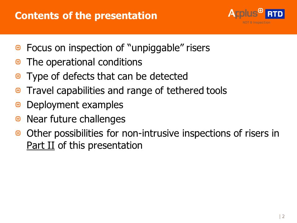 | 2 Contents of the presentation Focus on inspection of unpiggable risers The operational conditions Type of defects that can be detected Travel capabilities and range of tethered tools Deployment examples Near future challenges Other possibilities for non-intrusive inspections of risers in Part II of this presentation