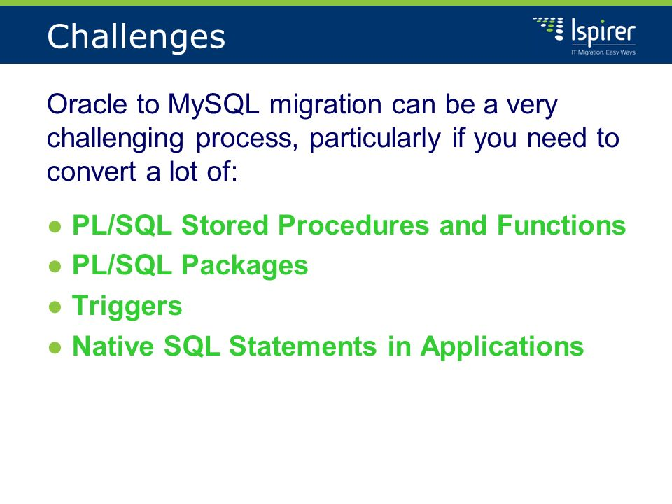 Challenges Oracle to MySQL migration can be a very challenging process, particularly if you need to convert a lot of: PL/SQL Stored Procedures and Functions PL/SQL Packages Triggers Native SQL Statements in Applications