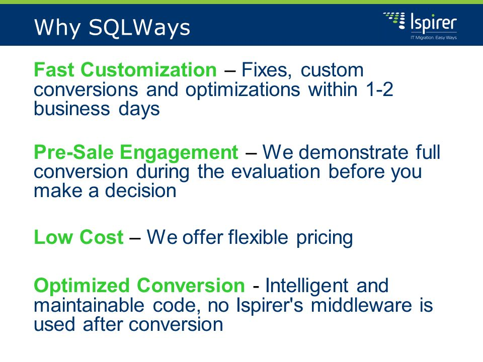 Why SQLWays Fast Customization – Fixes, custom conversions and optimizations within 1-2 business days Pre-Sale Engagement – We demonstrate full conversion during the evaluation before you make a decision Low Cost – We offer flexible pricing Optimized Conversion - Intelligent and maintainable code, no Ispirer s middleware is used after conversion