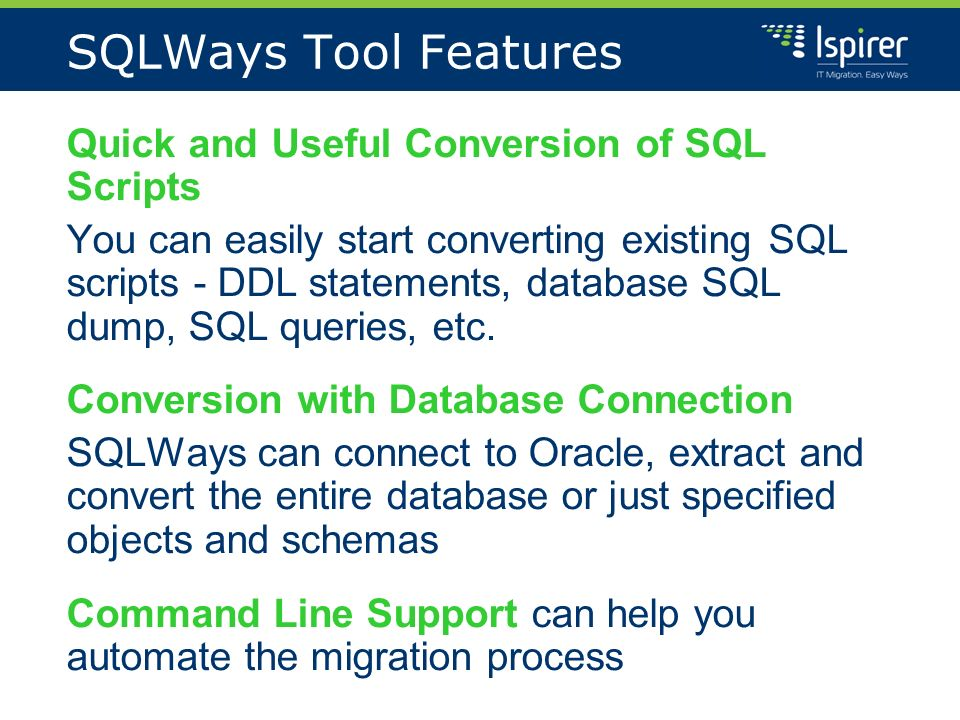 SQLWays Tool Features Quick and Useful Conversion of SQL Scripts You can easily start converting existing SQL scripts - DDL statements, database SQL dump, SQL queries, etc.