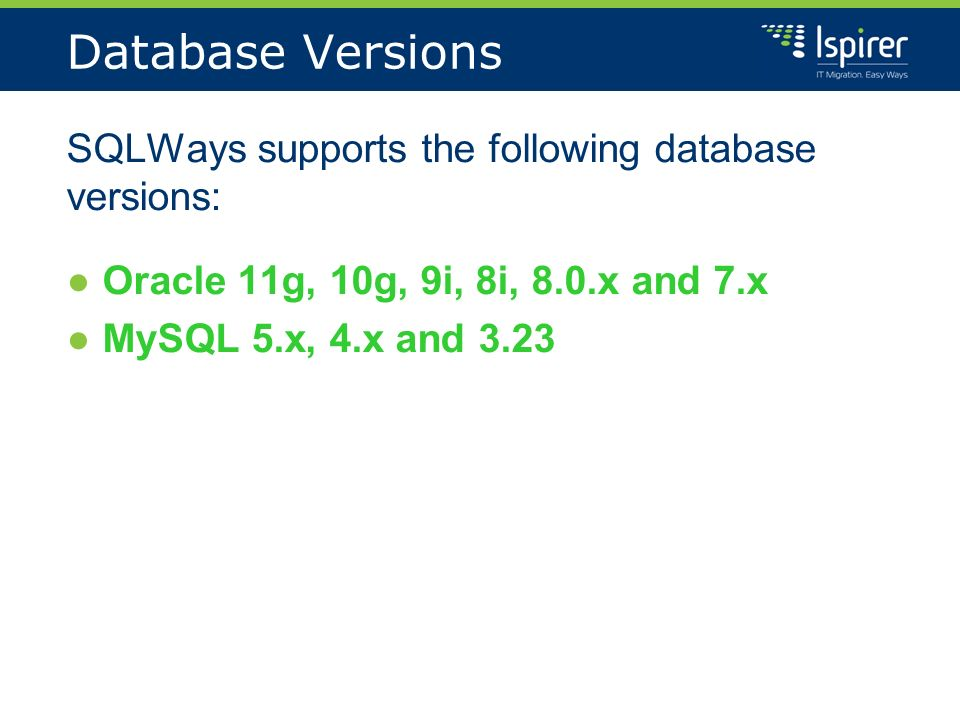 Database Versions SQLWays supports the following database versions: Oracle 11g, 10g, 9i, 8i, 8.0.x and 7.x MySQL 5.x, 4.x and 3.23