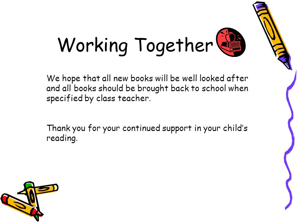 Working Together We hope that all new books will be well looked after and all books should be brought back to school when specified by class teacher.