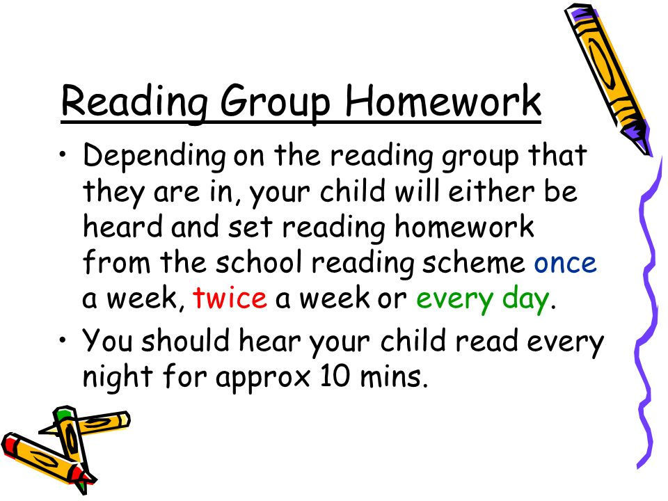 Reading Group Homework Depending on the reading group that they are in, your child will either be heard and set reading homework from the school reading scheme once a week, twice a week or every day.