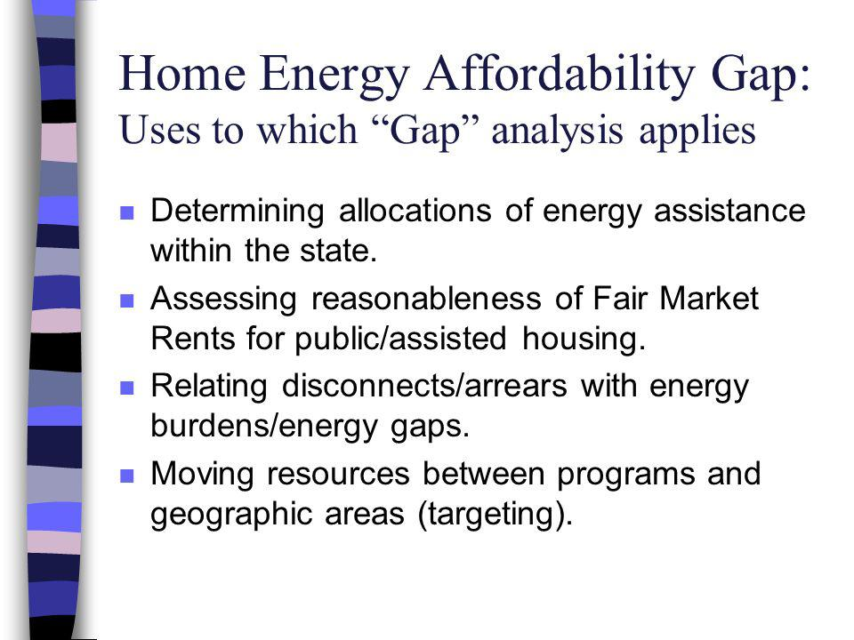 Home Energy Affordability Gap: Uses to which Gap analysis applies n Determining allocations of energy assistance within the state.