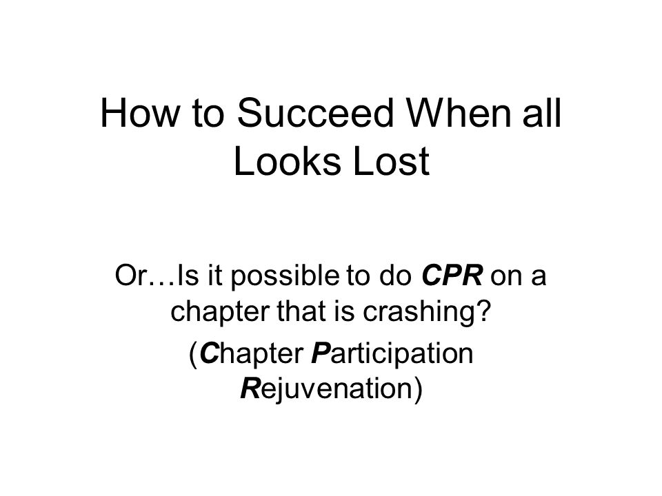 How to Succeed When all Looks Lost Or…Is it possible to do CPR on a chapter that is crashing.