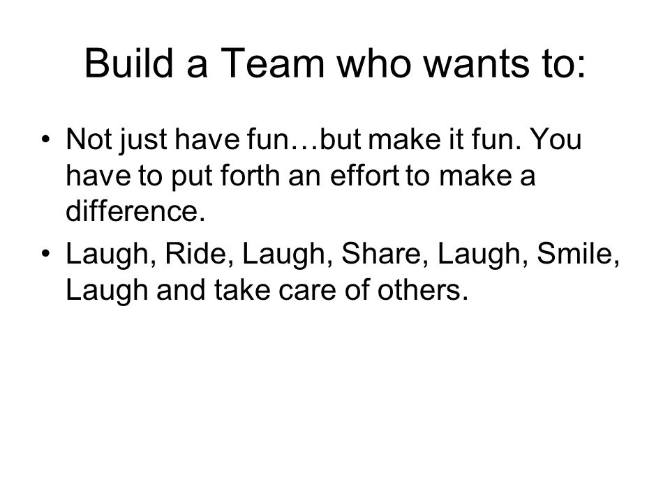 Build a Team who wants to: Not just have fun…but make it fun.