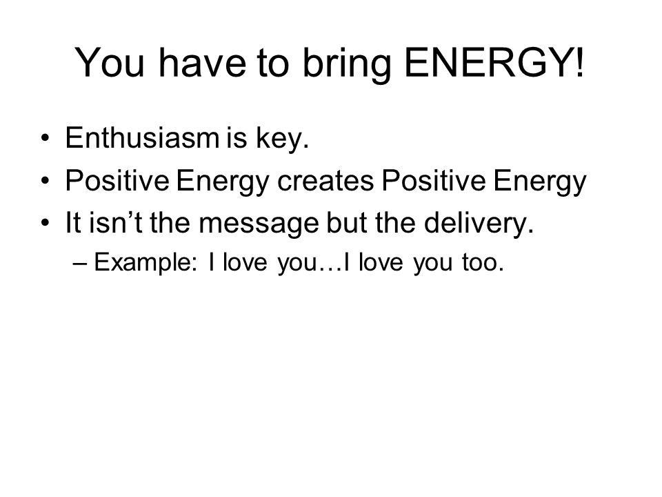 You have to bring ENERGY. Enthusiasm is key.