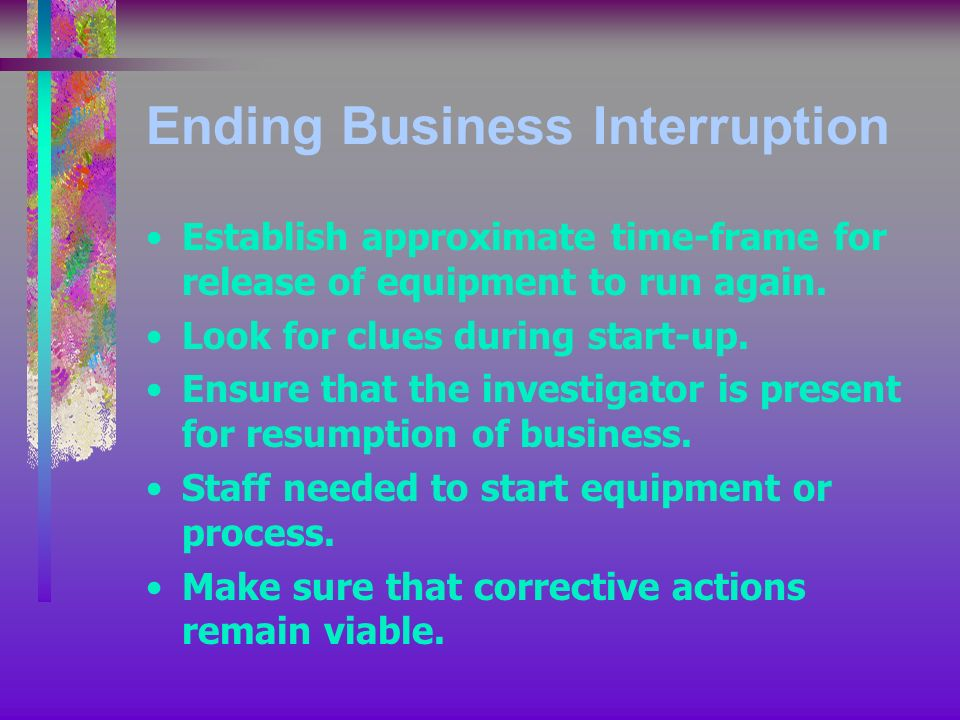 Ending Business Interruption Establish approximate time-frame for release of equipment to run again.