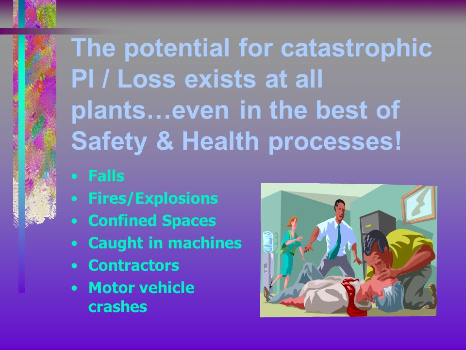 The potential for catastrophic PI / Loss exists at all plants…even in the best of Safety & Health processes.