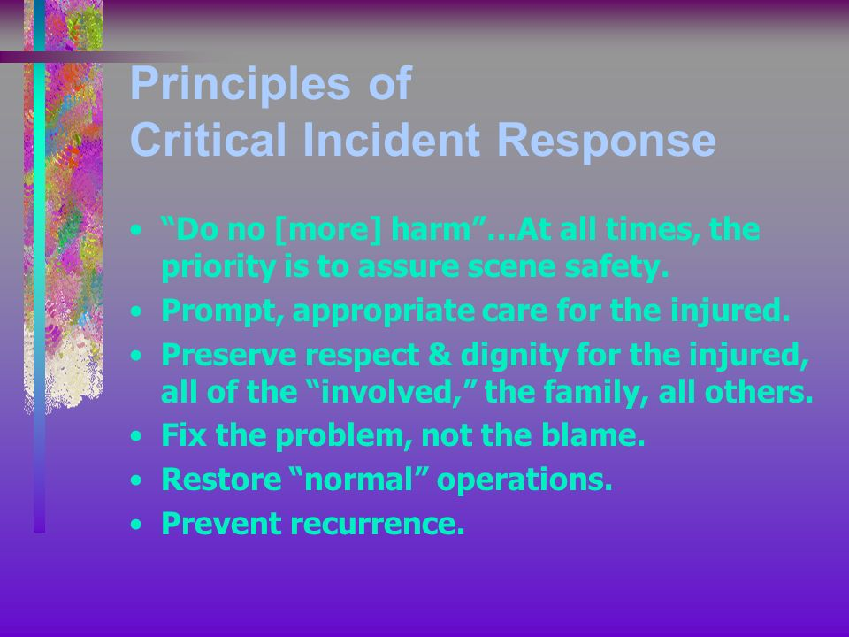 Principles of Critical Incident Response Do no [more] harm…At all times, the priority is to assure scene safety.