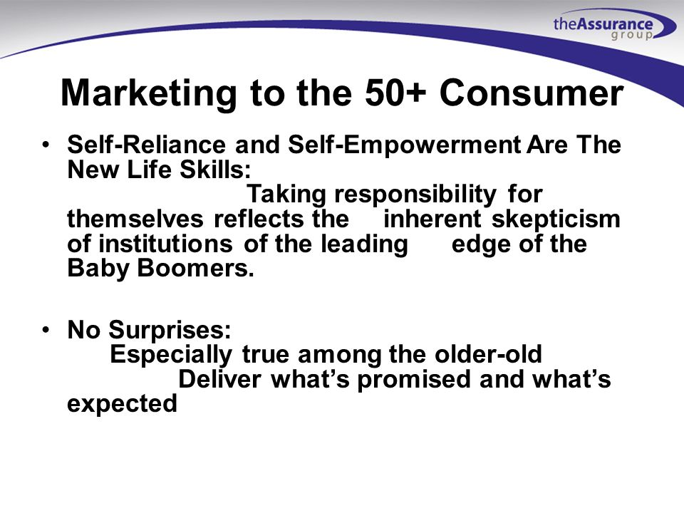 Marketing to the 50+ Consumer Self-Reliance and Self-Empowerment Are The New Life Skills: Taking responsibility for themselves reflects the inherent skepticism of institutions of the leadingedge of the Baby Boomers.