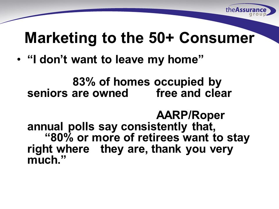 Marketing to the 50+ Consumer I dont want to leave my home 83% of homes occupied by seniors are owned free and clear AARP/Roper annual polls say consistently that, 80% or more of retirees want to stay right wherethey are, thank you very much.
