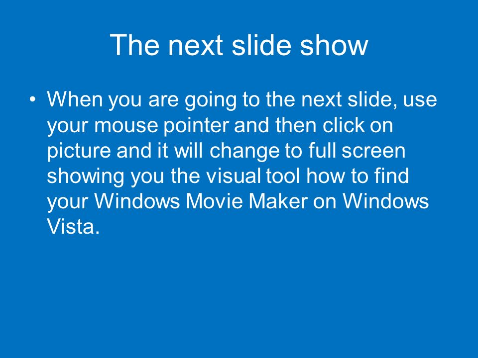 The next slide show When you are going to the next slide, use your mouse pointer and then click on picture and it will change to full screen showing you the visual tool how to find your Windows Movie Maker on Windows Vista.