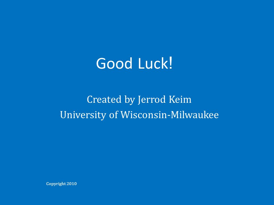 Good Luck ! Created by Jerrod Keim University of Wisconsin-Milwaukee Copyright 2010