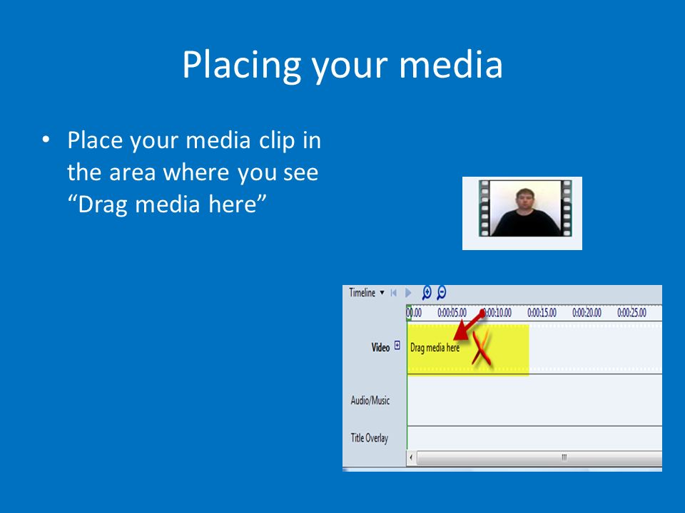 Placing your media Place your media clip in the area where you see Drag media here