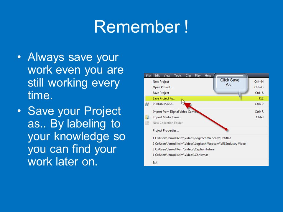 Remember . Always save your work even you are still working every time.