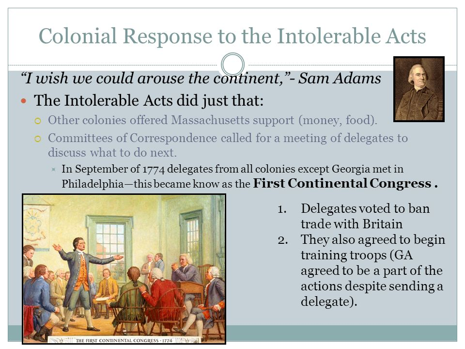 Colonial Response to the Intolerable Acts I wish we could arouse the continent,- Sam Adams The Intolerable Acts did just that: Other colonies offered Massachusetts support (money, food).