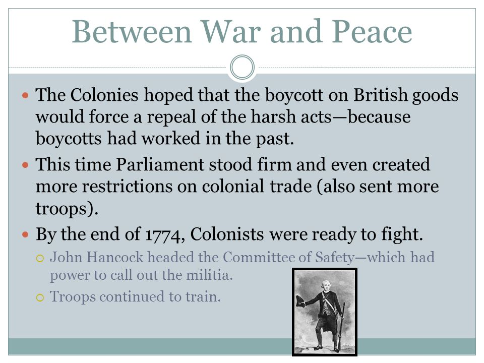 Between War and Peace The Colonies hoped that the boycott on British goods would force a repeal of the harsh actsbecause boycotts had worked in the past.