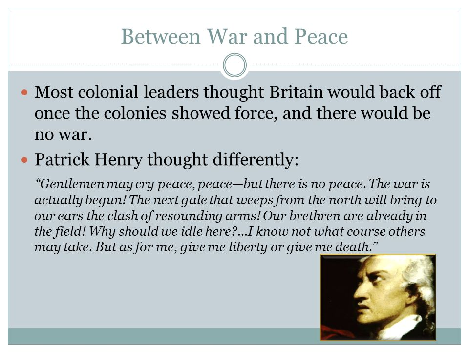 Between War and Peace Most colonial leaders thought Britain would back off once the colonies showed force, and there would be no war.