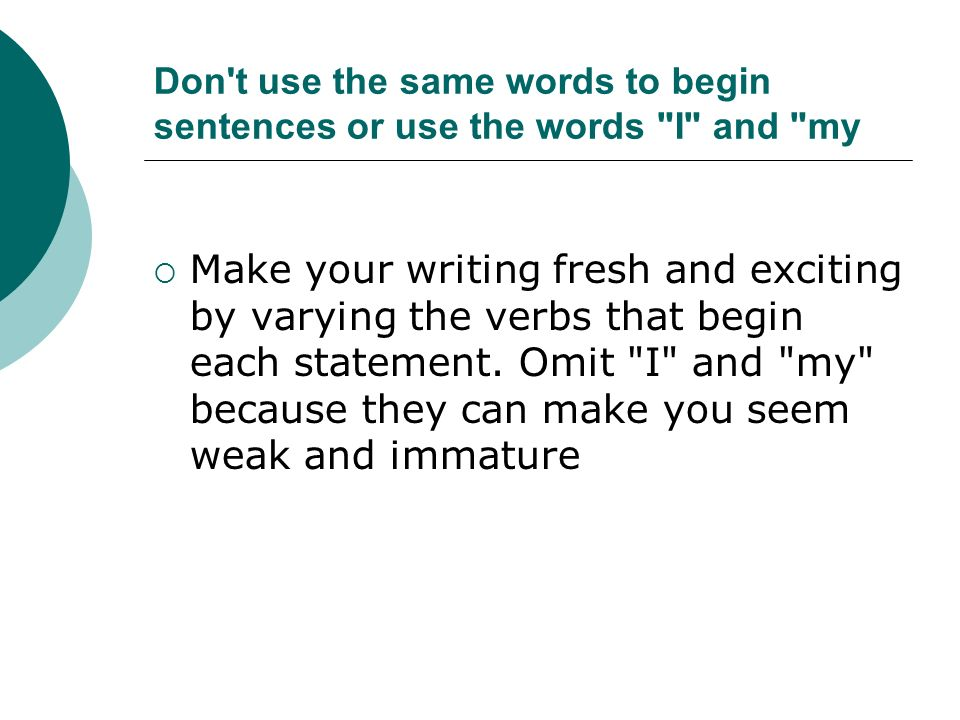 Don t use the same words to begin sentences or use the words I and my Make your writing fresh and exciting by varying the verbs that begin each statement.