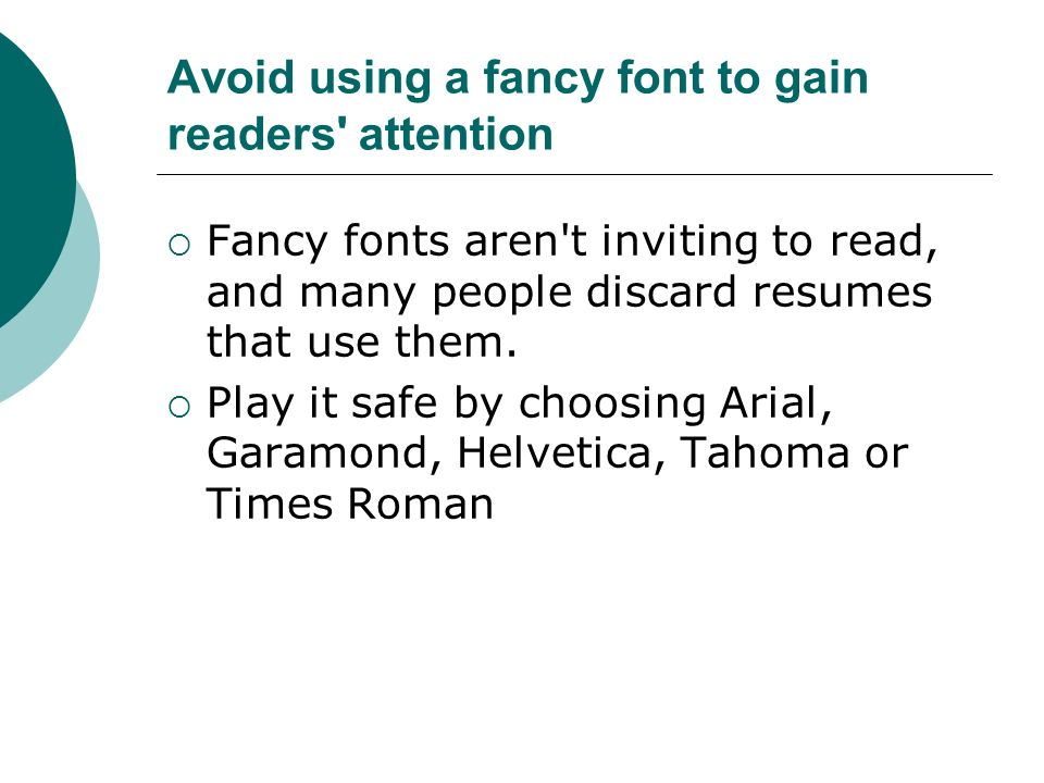 Avoid using a fancy font to gain readers attention Fancy fonts aren t inviting to read, and many people discard resumes that use them.