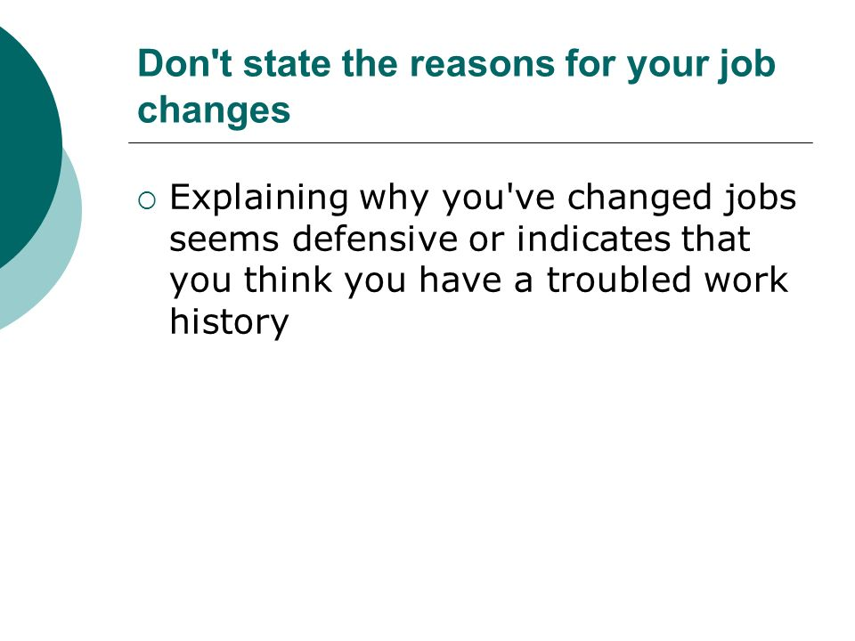 Don t state the reasons for your job changes Explaining why you ve changed jobs seems defensive or indicates that you think you have a troubled work history