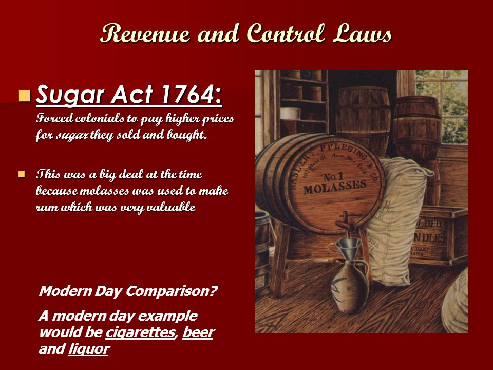 Revenue and Control Laws Sugar Act 1764 : Forced colonials to pay higher prices for sugar they sold and bought.