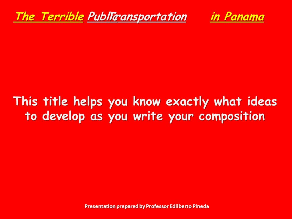 Presentation prepared by Professor Edilberto Pineda Transportation This title helps you know exactly what ideas to develop as you write your composition The Terrible Public in Panama