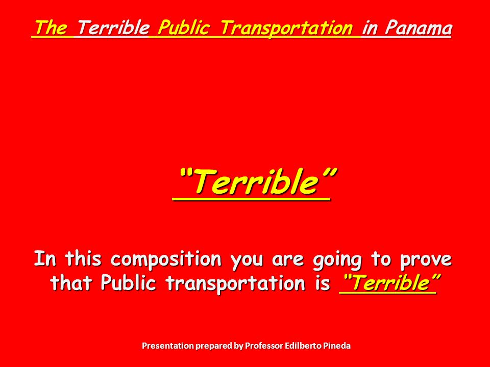 Presentation prepared by Professor Edilberto Pineda In this composition you are going to prove that Public transportation is Terrible The Terrible Public Transportation in Panama Terrible